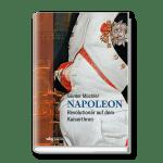 Napoleon – Revolutionär auf dem Kaiserthron